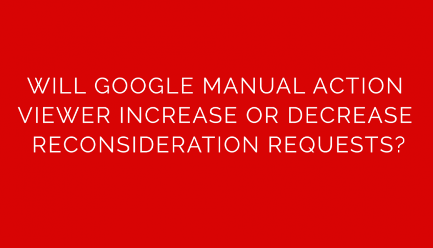 Will Google Manual Action Viewer Increase Or Decrease Reconsideration Requests?